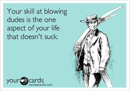 Your skill at blowingdudes is the oneaspect of your lifethat doesn't suck.