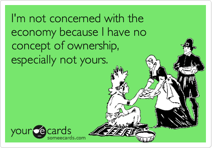 I'm not concerned with the economy because I have no concept of ownership,especially not yours.