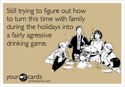 Still trying to figure out how to turn this time with family during the holidays into  a fairly agressive drinking game.