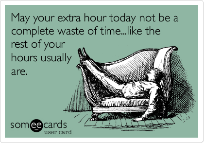 May your extra hour today not be a complete waste of time like the rest of your hours usually are.