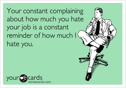 Your constant complaining about how much you hate your job is a constant reminder of how much I hate you.