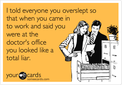 I told everyone you overslept so that when you came in  to work and said you  were at the doctor's office you looked like a total liar.