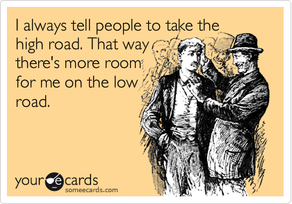 I always tell people to take the high road. That way there's more room for me on the low road.