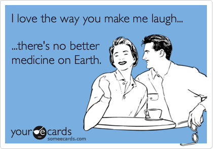 I love the way you make me laugh......there's no bettermedicine on Earth.