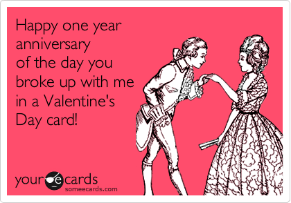 Happy one year anniversary  of the day you broke up with me in a Valentine'sDay card!