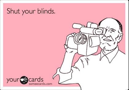 Shut your blinds.
