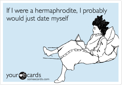 If I were a hermaphrodite, I probably  would just date myself