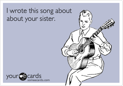 I wrote this song aboutabout your sister.