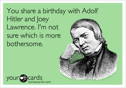 You share a birthday with Adolf Hitler and JoeyLawrence. I'm notsure which is morebothersome.