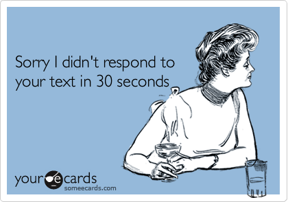 Sorry I didn't respond toyour text in 30 seconds