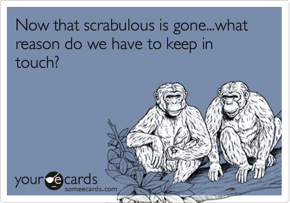 Now that scrabulous is gone...what reason do we have to keep in touch?