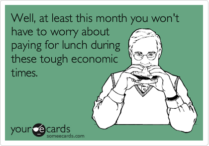 Well, at least this month you won't have to worry about paying for lunch during these tough economic times.