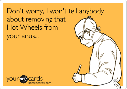 Don't worry, I won't tell anybody about removing thatHot Wheels from your anus...
