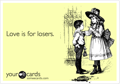Love is for losers.