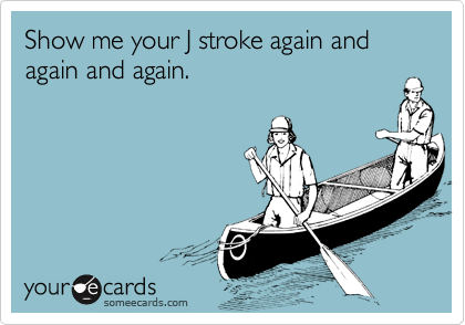 Show me your J stroke again and again and again.
