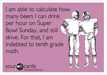 I am able to calculate howmany beers I can drinkper hour on SuperBowl Sunday, and stilldrive. For that, I amindebted to tenth grademath.