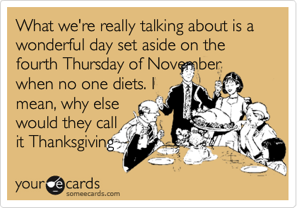 What we're really talking about is a wonderful day set aside on the fourth Thursday of November when no one diets. I