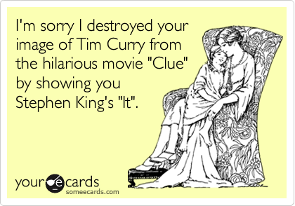 """I'm sorry I destroyed yourimage of Tim Curry fromthe hilarious movie """"Clue""""by showing youStephen King's """"It""""."""