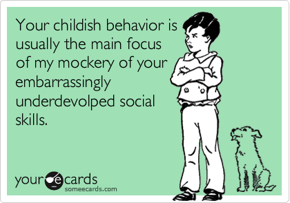 Your childish behavior isusually the main focusof my mockery of yourembarrassinglyunderdevolped socialskills.