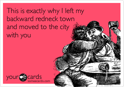 This is exactly why I left my backward redneck town and moved to the citywith you