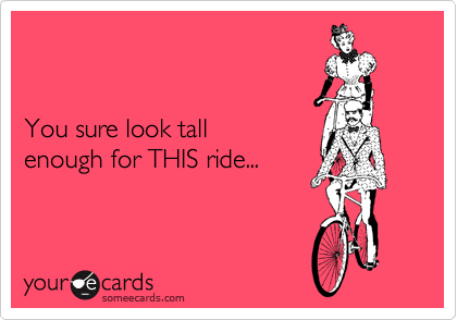 You sure look tall enough for THIS ride...