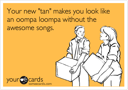 "Your new ""tan"" makes you look like an oompa loompa without the awesome songs."