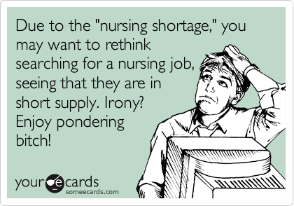 """Due to the """"nursing shortage,"""" you may want to rethink searching for a nursing job, seeing that they are in short supply. Irony? Enjoy pondering bitch!"""