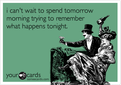 i can't wait to spend tomorrow morning trying to rememberwhat happens tonight.