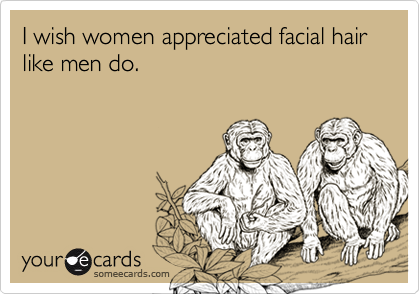 I wish women appreciated facial hair like men do.