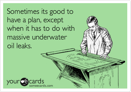 Sometimes its good to have a plan, except  when it has to do with massive underwater oil leaks.