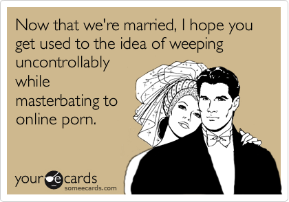 Now that we're married, I hope you get used to the idea of weeping uncontrollably