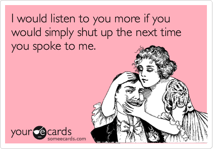 I would listen to you more if you would simply shut up the next time you spoke to me.