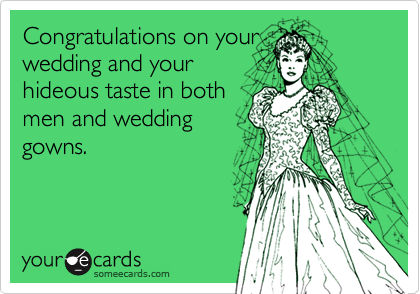 Congratulations on yourwedding and yourhideous taste in bothmen and weddinggowns.