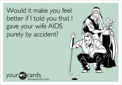 Would it make you feelbetter if I told you that Igave your wife AIDSpurely by accident?