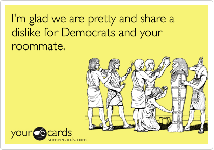I'm glad we are pretty and share a dislike for Democrats and your roommate.