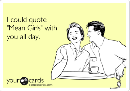 """I could quote """"Mean Girls"""" with you all day."""