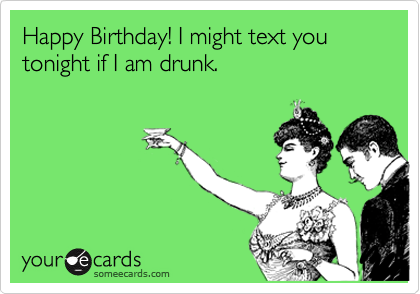 Happy Birthday! I might text you tonight if I am drunk.