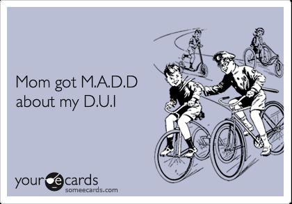 Mom got M.A.D.Dabout my D.U.I