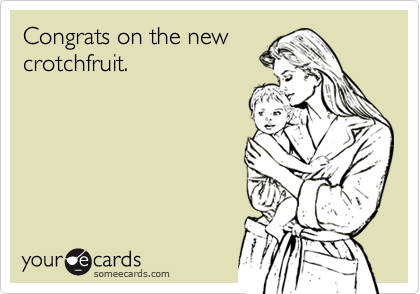 Congrats on the newcrotchfruit.