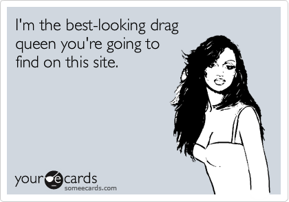 I'm the best-looking drag queen you're going to  find on this site.