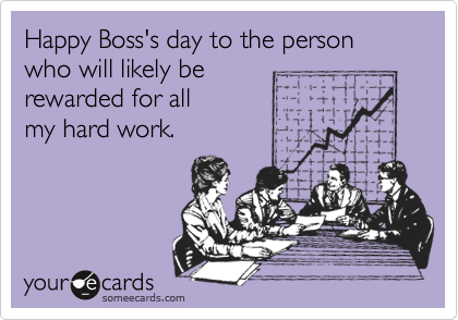 Happy Boss's day to the person who will likely be rewarded for all  my hard work.