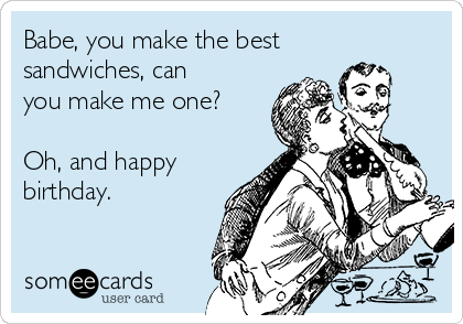Babe, you make the best sandwiches, can you make me one?   Oh, and happy birthday.