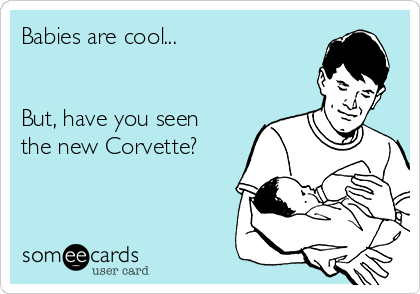 Babies are cool...    But, have you seen the new Corvette?
