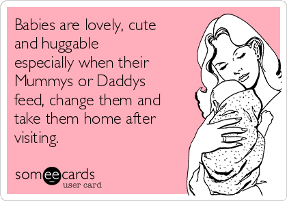 Babies are lovely, cute and huggable especially when their Mummys or Daddys feed, change them and take them home after visiting.