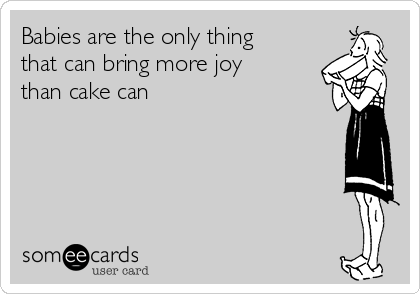 Babies are the only thing that can bring more joy than cake can