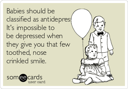 Babies should be classified as antidepressants.  It's impossible to be depressed when they give you that few toothed, nose crinkled smile.