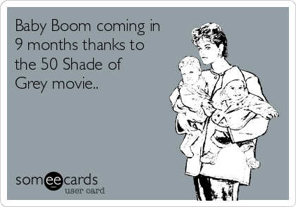 Baby Boom coming in 9 months thanks to the 50 Shade of Grey movie..