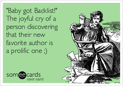 """""""Baby got Backlist!"""" The joyful cry of a person discovering that their new favorite author is a prolific one ;)"""