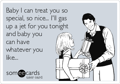 Baby I can treat you so  special, so nice... I'll gas up a jet for you tonight and baby you can have whatever you like...