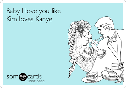 Baby I love you like Kim loves Kanye